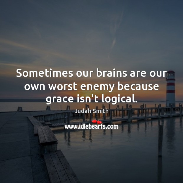 Sometimes our brains are our own worst enemy because grace isn't logical. Judah Smith Picture Quote