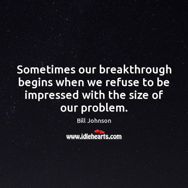 Sometimes our breakthrough begins when we refuse to be impressed with the Bill Johnson Picture Quote
