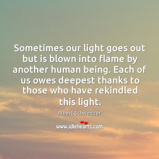 Sometimes our light goes out but is blown into flame by another human being. Image
