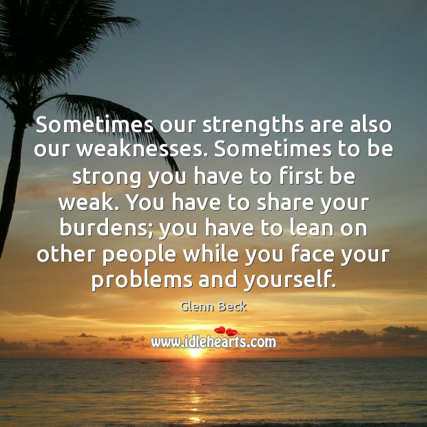 Sometimes our strengths are also our weaknesses. Sometimes to be strong you Image