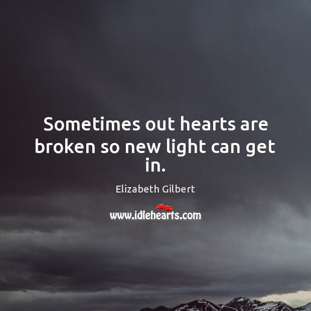 Sometimes out hearts are broken so new light can get in. Elizabeth Gilbert Picture Quote
