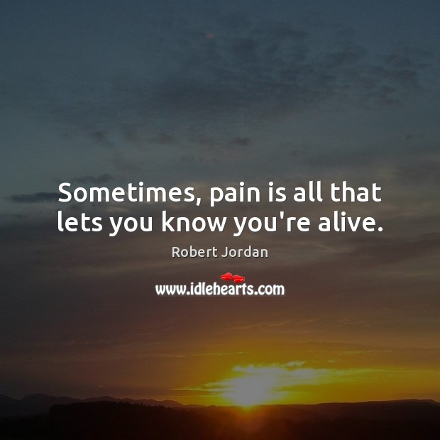 Sometimes, pain is all that lets you know you're alive. Robert Jordan Picture Quote