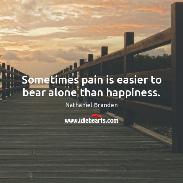 Sometimes pain is easier to bear alone than happiness. Nathaniel Branden Picture Quote