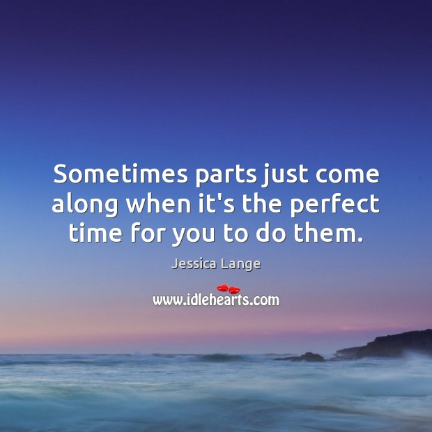 Sometimes parts just come along when it's the perfect time for you to do them. Jessica Lange Picture Quote