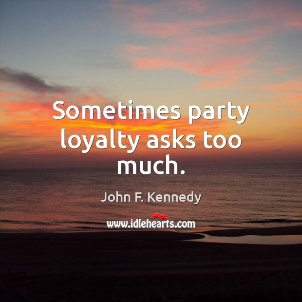 Image about Sometimes party loyalty asks too much.