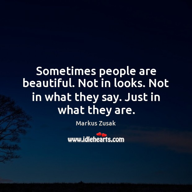 Sometimes people are beautiful. Not in looks. Not in what they say. Just in what they are. Image