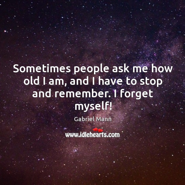 Sometimes people ask me how old I am, and I have to stop and remember. I forget myself! Image