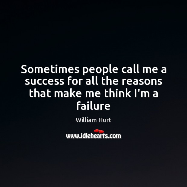 Sometimes people call me a success for all the reasons that make me think I'm a failure William Hurt Picture Quote
