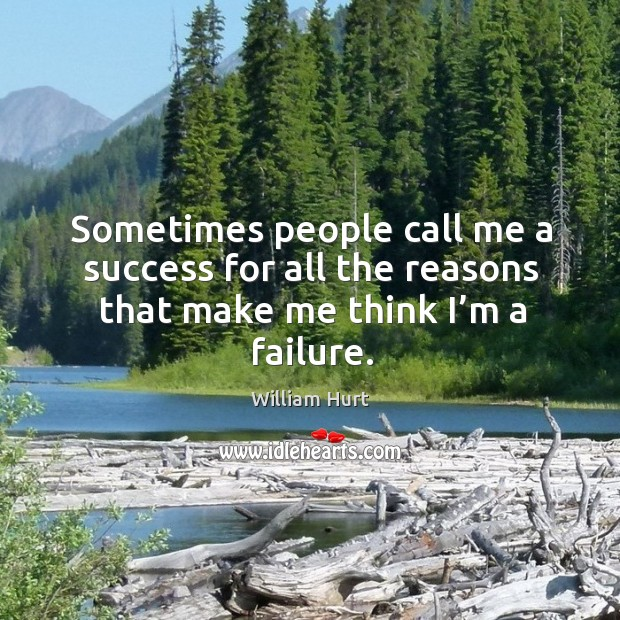 Sometimes people call me a success for all the reasons that make me think I'm a failure. William Hurt Picture Quote