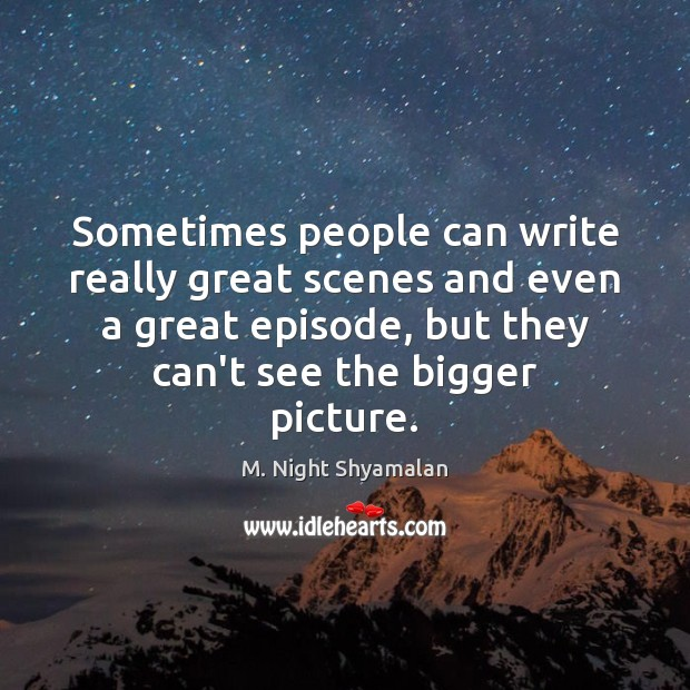 Sometimes people can write really great scenes and even a great episode, M. Night Shyamalan Picture Quote