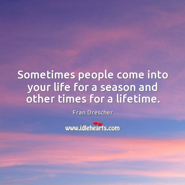 Sometimes people come into your life for a season and other times for a lifetime. Fran Drescher Picture Quote