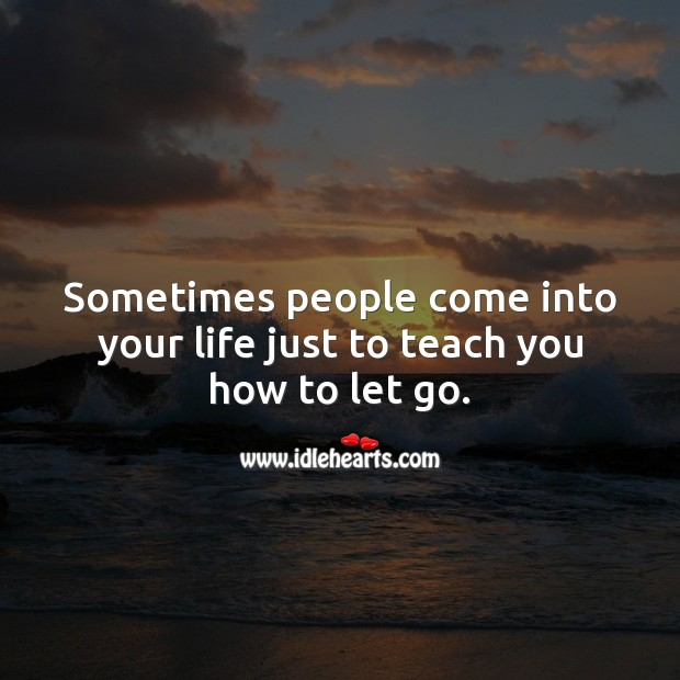 Sometimes people come into your life just to teach you how to let go. Image