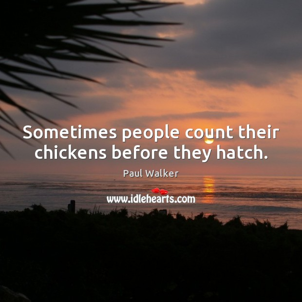 Sometimes people count their chickens before they hatch. Paul Walker Picture Quote