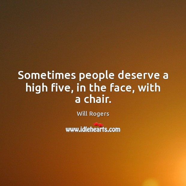Sometimes people deserve a high five, in the face, with a chair. Will Rogers Picture Quote