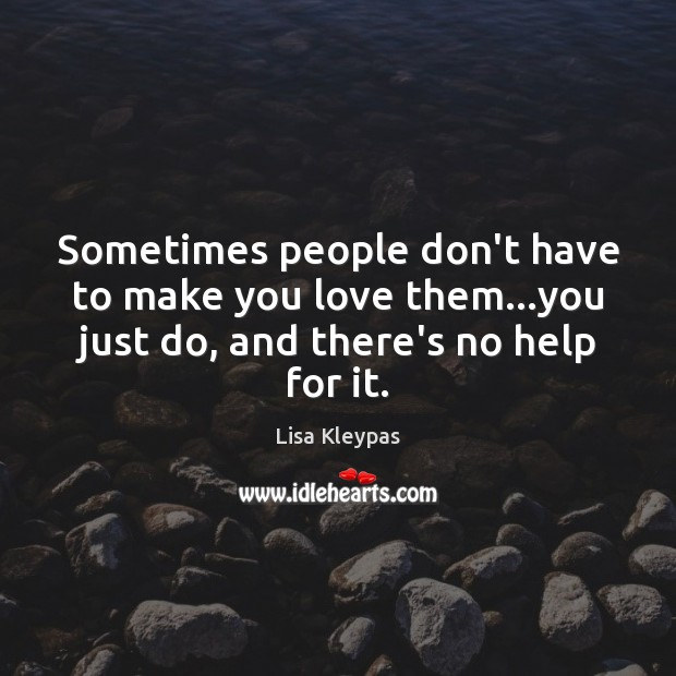 Sometimes people don't have to make you love them…you just do, Lisa Kleypas Picture Quote