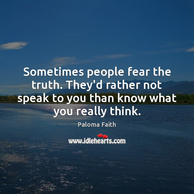 Sometimes people fear the truth. They'd rather not speak to you than Image