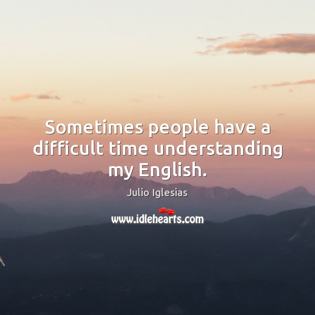 Sometimes people have a difficult time understanding my English. Julio Iglesias Picture Quote