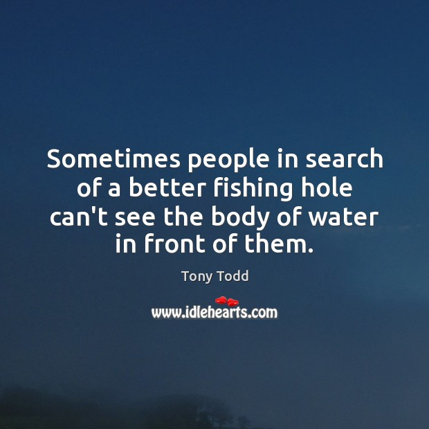 Sometimes people in search of a better fishing hole can't see the Image