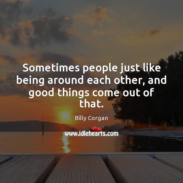 Sometimes people just like being around each other, and good things come out of that. Billy Corgan Picture Quote