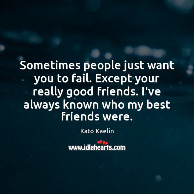 Sometimes people just want you to fail. Except your really good friends. Kato Kaelin Picture Quote