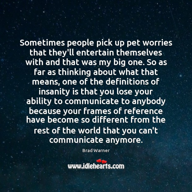 Sometimes people pick up pet worries that they'll entertain themselves with and Brad Warner Picture Quote