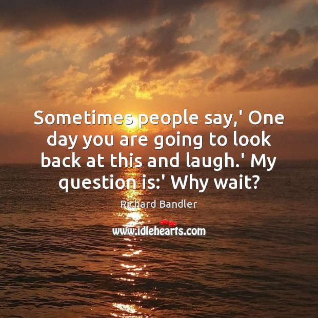 Sometimes people say,' One day you are going to look back Image