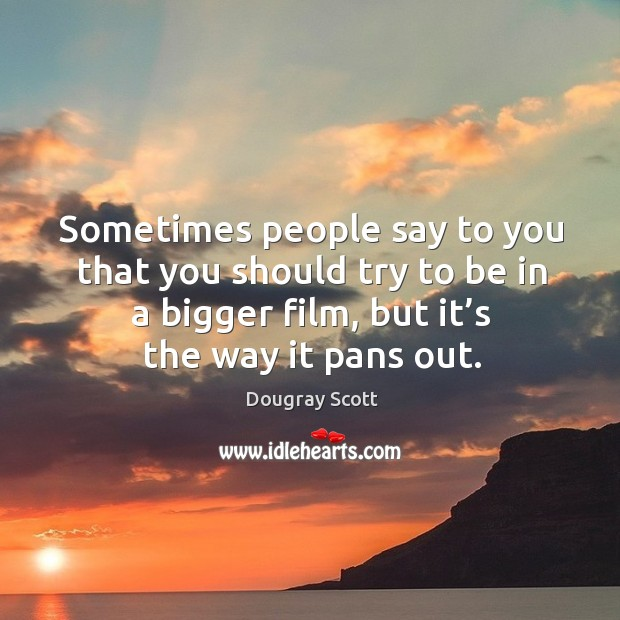 Sometimes people say to you that you should try to be in a bigger film, but it's the way it pans out. Image