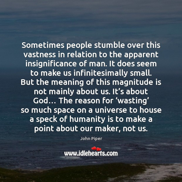Sometimes people stumble over this vastness in relation to the apparent insignificance John Piper Picture Quote