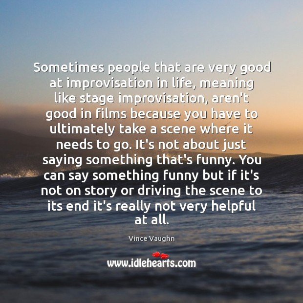 Sometimes people that are very good at improvisation in life, meaning like Image