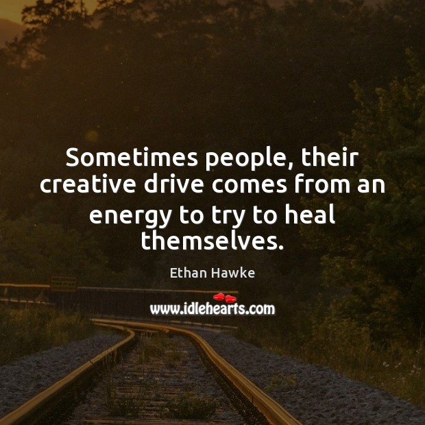 Sometimes people, their creative drive comes from an energy to try to heal themselves. Ethan Hawke Picture Quote