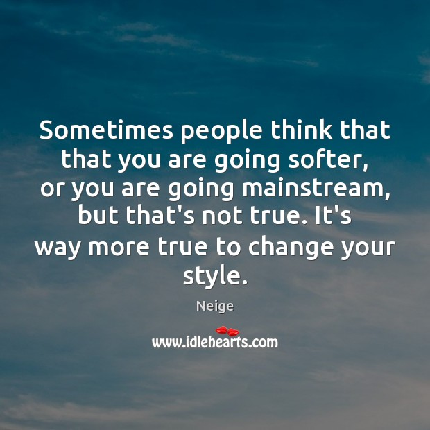 Sometimes people think that that you are going softer, or you are Image