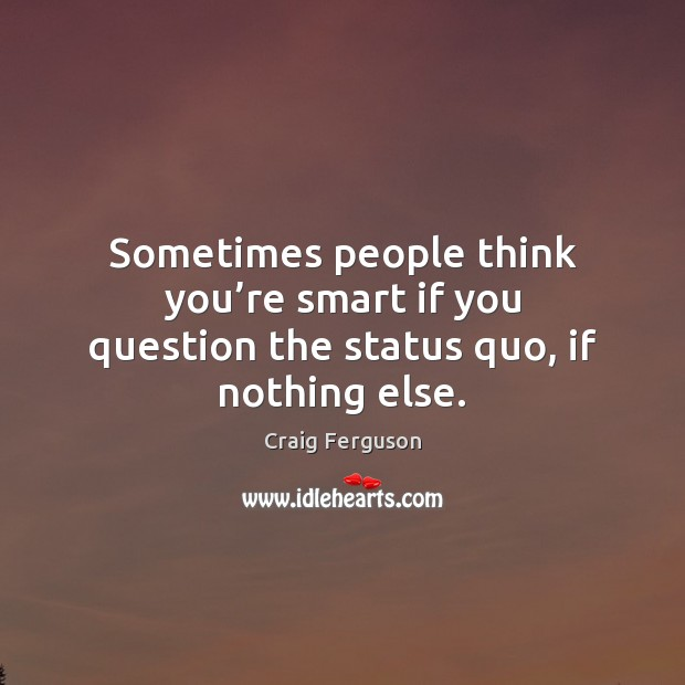 Sometimes people think you're smart if you question the status quo, if nothing else. Image