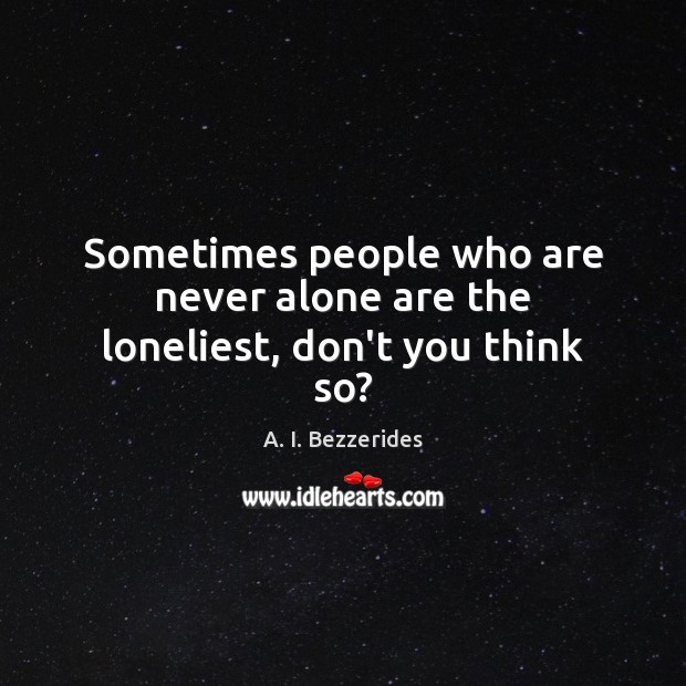 Sometimes people who are never alone are the loneliest, don't you think so? Image