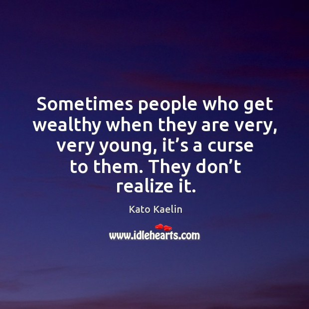 Sometimes people who get wealthy when they are very, very young, it's a curse to them. Kato Kaelin Picture Quote