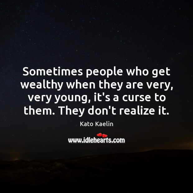 Sometimes people who get wealthy when they are very, very young, it's Image