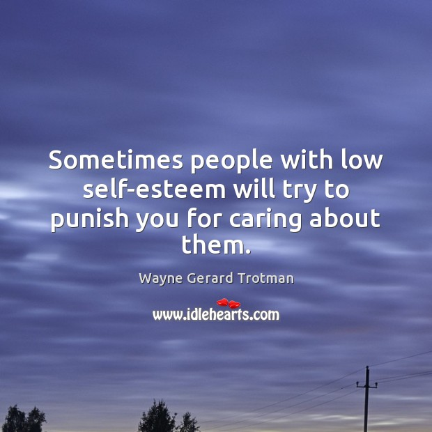 Sometimes people with low self-esteem will try to punish you for caring about them. Image