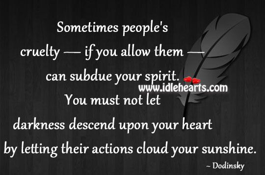 Sometimes People'S Cruelty — If You Allow Them — Can Subdue Your Spirit.