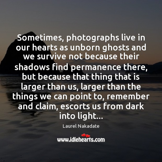 Sometimes, photographs live in our hearts as unborn ghosts and we survive Image