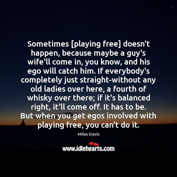Sometimes [playing free] doesn't happen, because maybe a guy's wife'll come in, Miles Davis Picture Quote