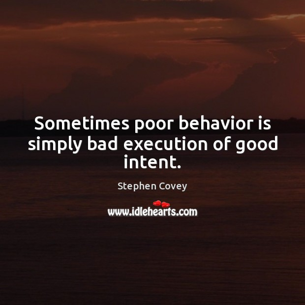 Sometimes poor behavior is simply bad execution of good intent. Image