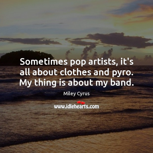 Sometimes pop artists, it's all about clothes and pyro. My thing is about my band. Image