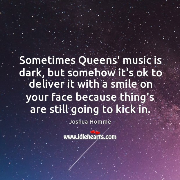 Sometimes Queens' music is dark, but somehow it's ok to deliver it Image