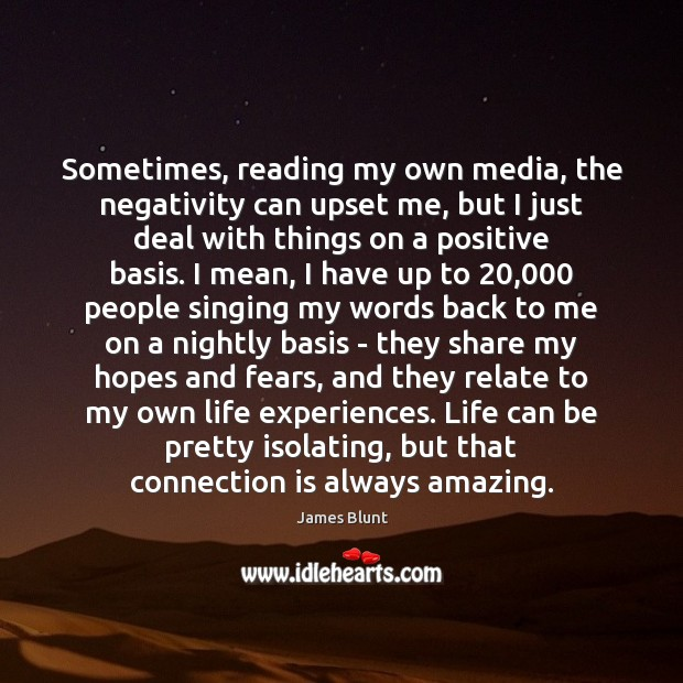 Sometimes, reading my own media, the negativity can upset me, but I Image