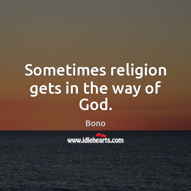 Sometimes religion gets in the way of God. Bono Picture Quote