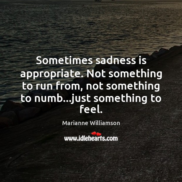 Sometimes sadness is appropriate. Not something to run from, not something to Image