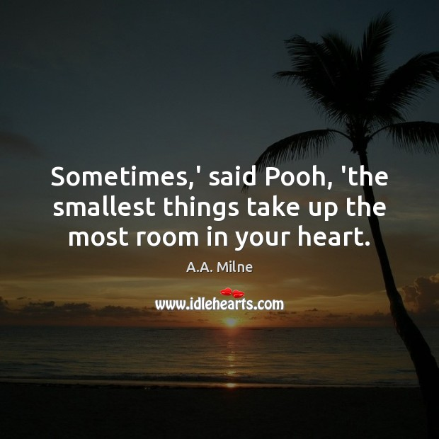 Sometimes,' said Pooh, 'the smallest things take up the most room in your heart. Image