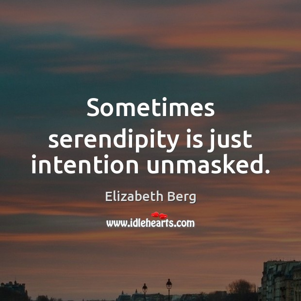 Sometimes serendipity is just intention unmasked. Image