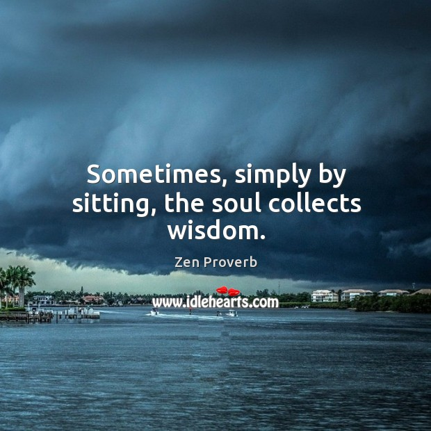 Sometimes, simply by sitting, the soul collects wisdom. Zen Proverbs Image