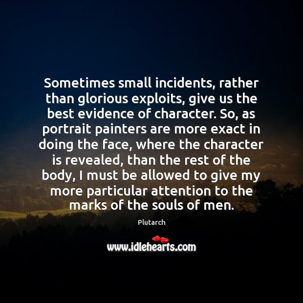 Sometimes small incidents, rather than glorious exploits, give us the best evidence Character Quotes Image