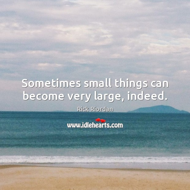 Sometimes small things can become very large, indeed. Image